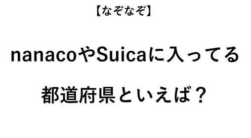 nanacoやSuicaに入っている都道府県といえば?【なぞなぞ・全3問】