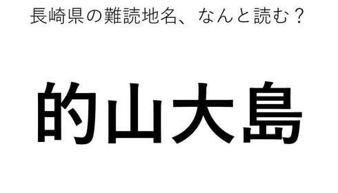 「的山大島」←この地名、どう読むか分かる?