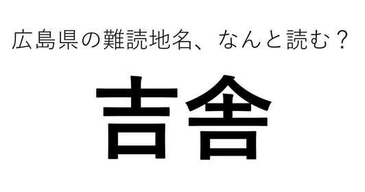 「吉舎」←この地名、どう読むか分かる?