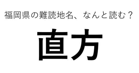 「直方」←この地名、どう読むか分かる?