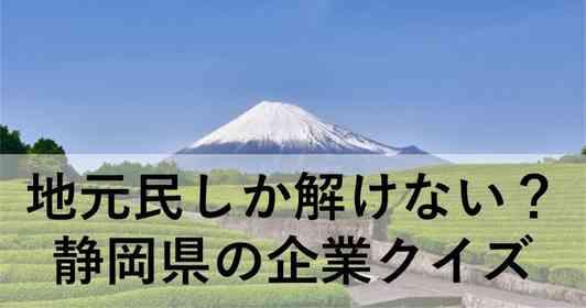 地元民しか分からない? 静岡県の「地元企業」クイズ【全10問】