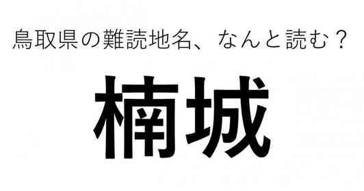 「楠城」←この地名、どう読むか分かる?