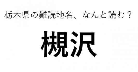 「槻沢」←この地名、どう読むか分かる?