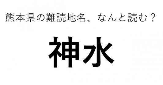 「神水」←この地名、どう読むか分かる?