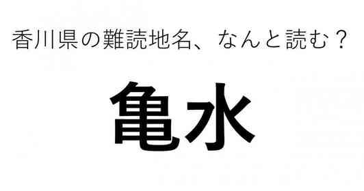 「亀水」←この地名、どう読むか分かる?
