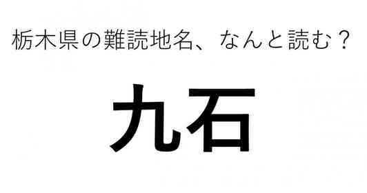 「九石」←この地名、どう読むか分かる?