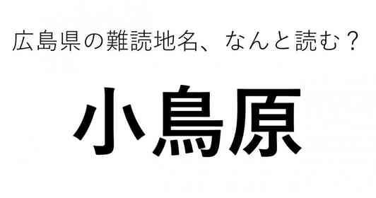 「小鳥原」←この地名、どう読むか分かる?