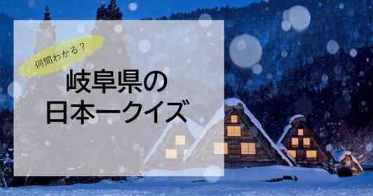 いくつ分かる?岐阜県の日本一クイズ【全10問】