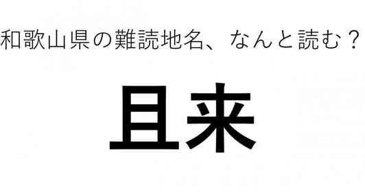 「且来」←この地名、どう読むか分かる?