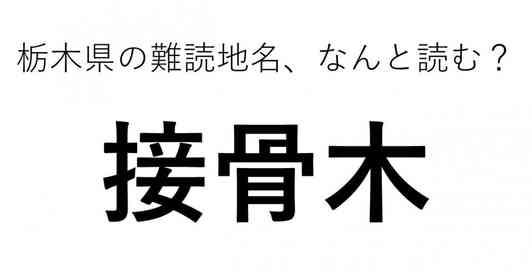 「接骨木」←この地名、どう読むか分かる?