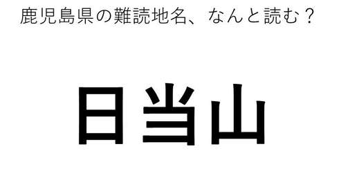 「日当山」←この地名、どう読むか分かる?